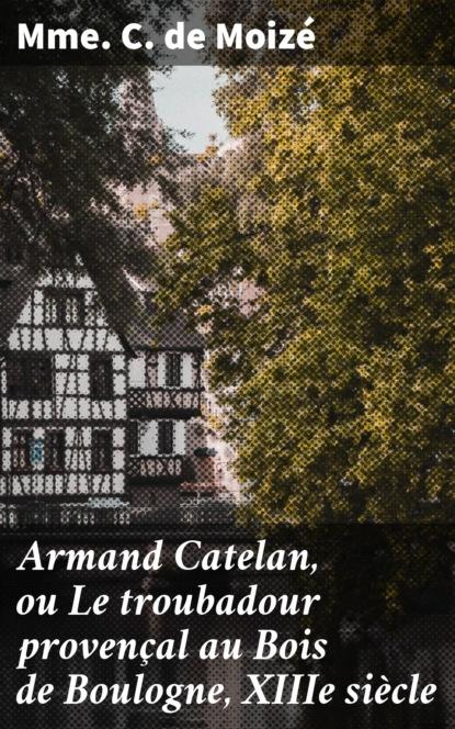 Mme C. de Moizé Armand Catelan, ou Le troubadour provençal au Bois de Boulogne, XIIIe siècle berthe de buxy la demoiselle au bois dormant