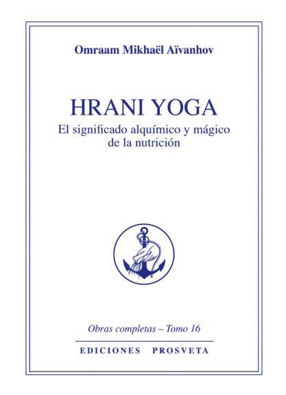 Фото - Omraam Mikhaël Aïvanhov Hrani Yoga - El sentido álquimico y mágico de la nutrición omraam mikhaël aïvanhov la vida psíquica elementos y estructuras