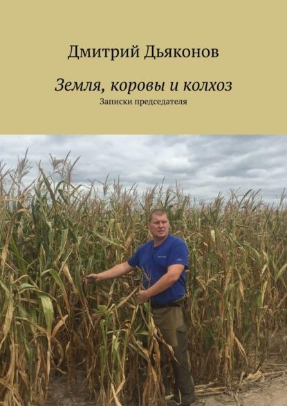 Дмитрий Дьяконов Земля, коровы иколхоз. Записки председателя
