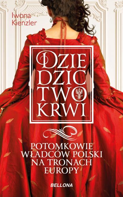 Iwona Kienzler Dziedzictwo krwi. Potomkowie władców Polski na tronach Europy iwona kienzler polki na tronach europy