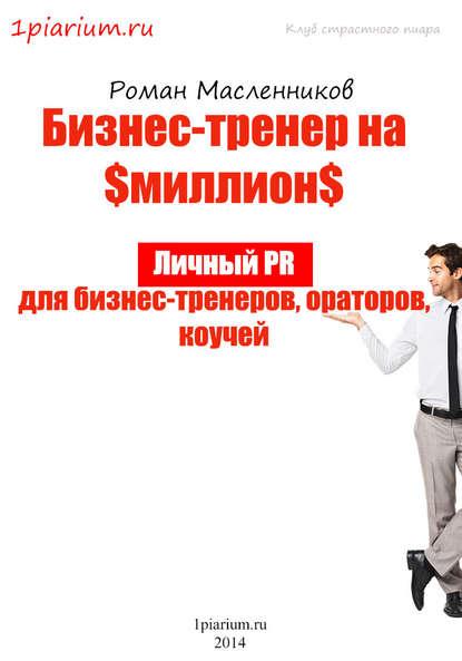 Роман Масленников Бизнес-тренер на миллион. Личный PR для бизнес-тренеров, ораторов, коучей 0 pr на 100