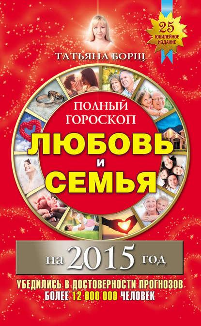 Татьяна Борщ Полный гороскоп. Любовь и семья на 2015 год