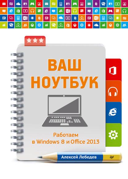 Алексей Лебедев Ваш ноутбук. Работаем в Windows 8 и Office 2013 ноутбук