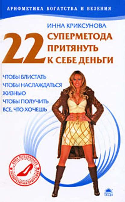 Инна Криксунова 22 суперметода притянуть к себе деньги инна криксунова как привлечь и удержать мужчину