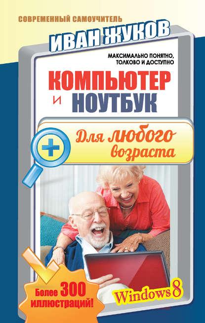 Фото - Иван Жуков Компьютер и ноутбук для любого возраста жуков и ноутбук и интернет с нуля для любого возраста максимально понятно