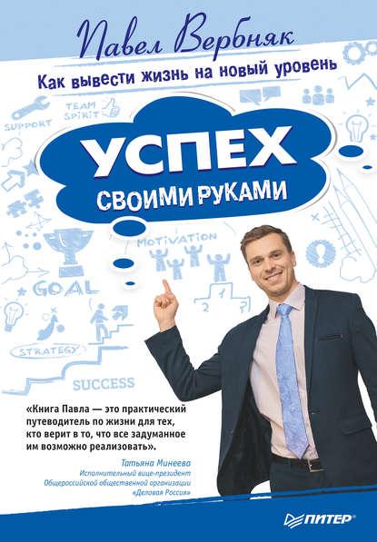 Павел Вербняк Успех своими руками. Как вывести жизнь на новый уровень ломакин павел электронные презентации своими руками