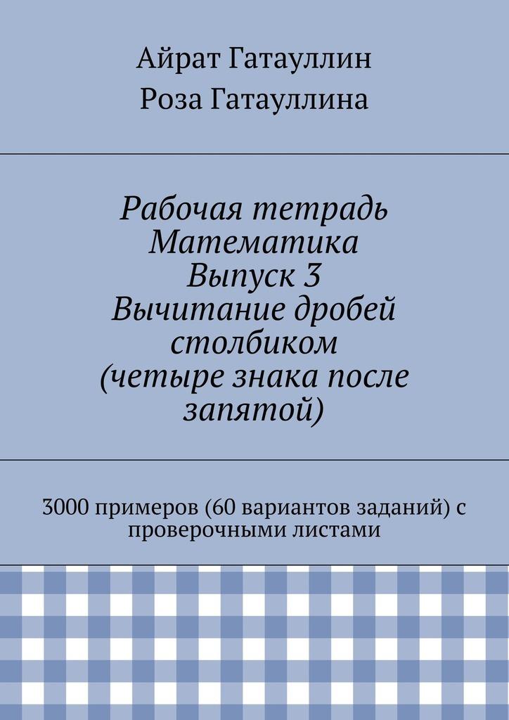 Рабочая тетрадь. Математика. Выпуск 3. Вычитание дробей столбиком (четыре знака после запятой). 3000 примеров (60 вариантов заданий) с проверочными листами