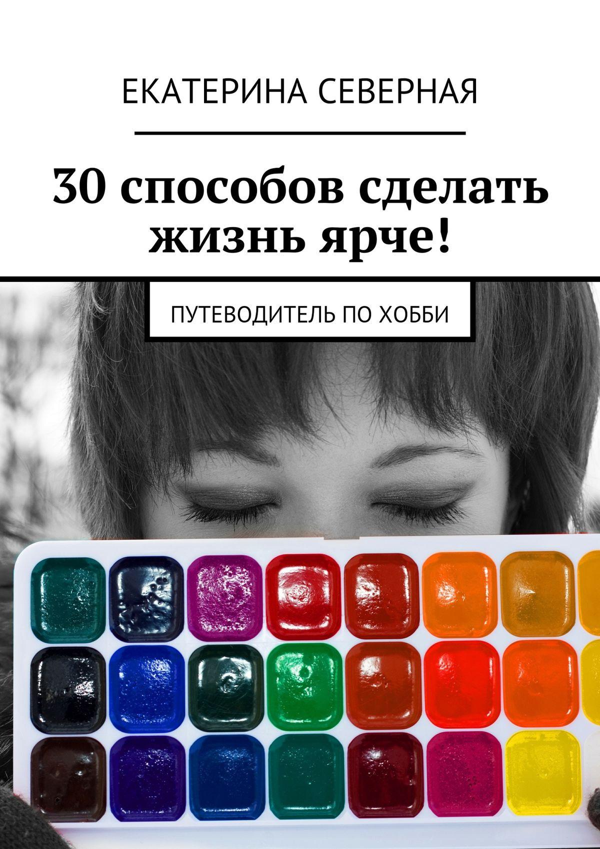 30 способов сделать жизнь ярче! Путеводитель похобби