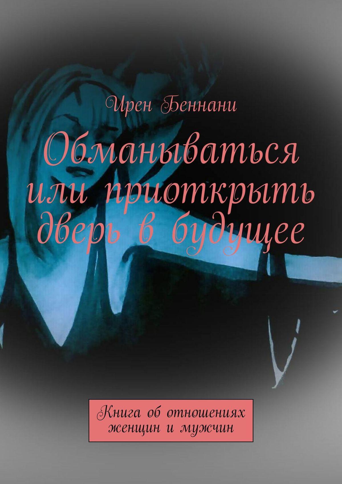 Обманываться или приоткрыть дверь вбудущее. Книга оботношениях женщины имужчины
