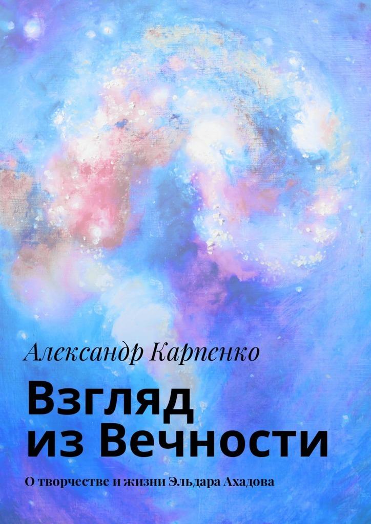 Взгляд из Вечности. Отворчестве ижизни Эльдара Ахадова