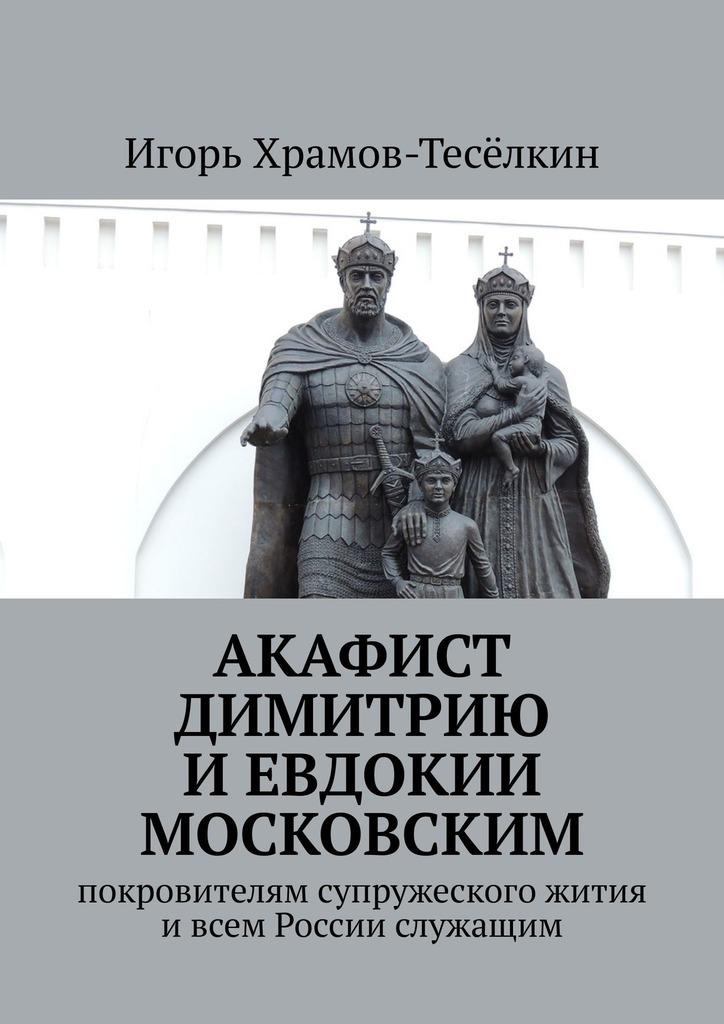 Акафист Димитрию и Евдокии Московским. Покровителям супружеского жития ивсем России служащим