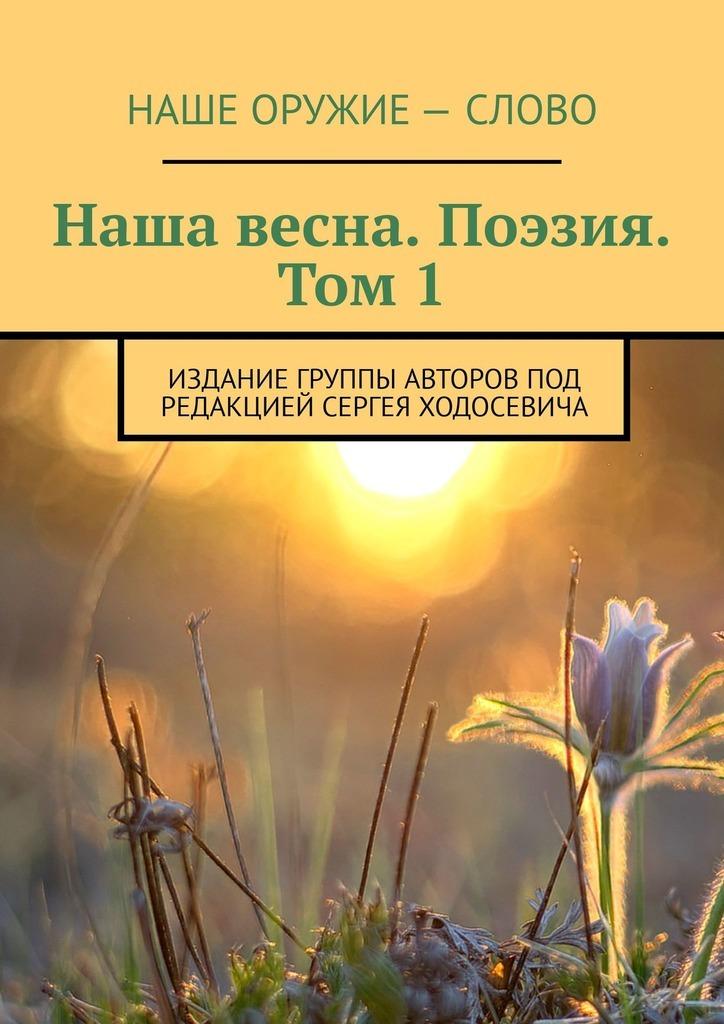 Наша весна. Поэзия. Том 1. Издание группы авторов под редакцией Сергея Ходосевича