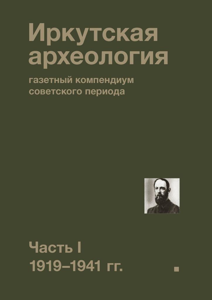 Иркутская археология: газетный компендиум советского периода. ЧастьI. 1919—1941гг.