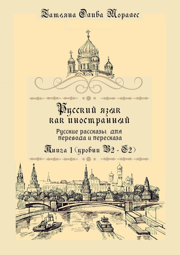 Русский язык как иностранный. Русские рассказы для перевода ипересказа. Книга 1 (уровни В2–С2)