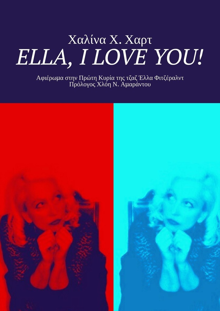 Ella, IloveYou! Αφιέρωμαστην Πρώτη Κυρία τηςτζαζ Έλλα Φιτζέραλντ Πρόλογος Χλόη Ν. Αμαράντου