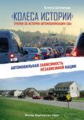 «Колеса истории». Очерки об истории автомобилизации США, или Автомобильная зависимость независимой нации