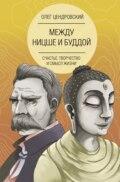 Между Ницше и Буддой: счастье, творчество и смысл жизни