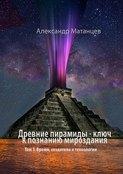 Древние пирамиды– ключ кпознанию мироздания. Том 1. Время, создатели итехнологии
