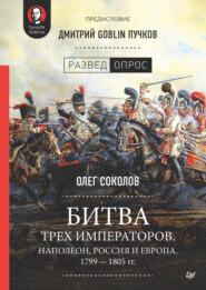 Битва трех императоров. Наполеон, Россия и Европа. 1799 – 1805 гг.