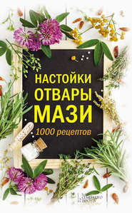 Настойки, отвары, мази. 1000 рецептов