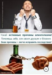 Узнай истинные причины алкоголизма! Поможешь себе, или своим друзьям и близким. Зная причины – легче исправить последствия!