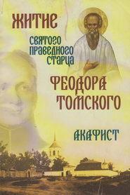 Житие святого праведного старца Федора Томского. Акафист