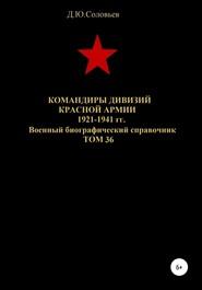 Командиры дивизий Красной Армии 1921-1941 гг. Том 36