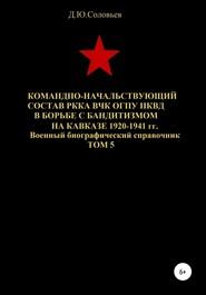 Командно-начальствующий состав РККА, ВЧК, ОГПУ, НКВД в борьбе с бандитизмом на Кавказе в 1920-1941 гг. Том 5