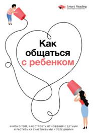 Как общаться с ребенком. Книга о том, как строить отношения с детьми и растить их счастливыми и успешными