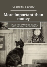 More important than money. Value that cannot be bought, held, stopped or stretched
