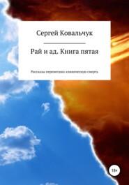 Рай и ад. Книга пятая. Рассказы перенесших клиническую смерть