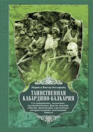 Таинственная Кабардино-Балкария. Сто невероятных, загадочных, труднообъяснимых фактов, явлений, событий, происшедших в республике, которую называют жемчужиной Кавказа