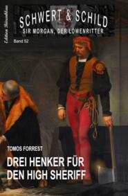 Drei Henker für den High Sheriff: Schwert und Schild - Sir Morgan, der Löwenritter Band 52