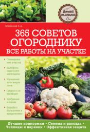 365 советов огороднику. Все работы на участке