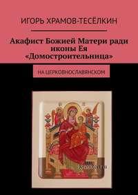 Акафист Божией Матери ради иконы Ея «Домостроительница». Нацерковнославянском