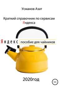 Краткий справочник по сервисам Яндекса. Пособие для чайников