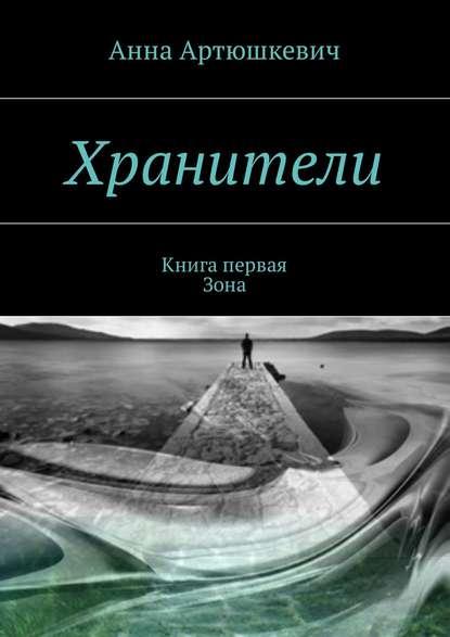 Анна Артюшкевич - Хранители-1. Книга первая:Зона