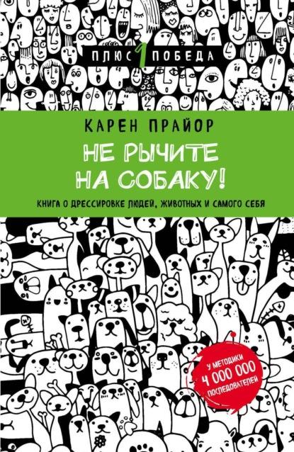 Карен Прайор — Не рычите на собаку! Книга о дрессировке людей, животных и самого себя