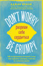 Don\'t worry. Be grumpy. Разреши себе сердиться. 108 коротких историй о том, как сделать лимонад из лимонов жизни