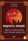 Восток – Запад: мудрость эмоций. Книга о психологии с восточным акцентом