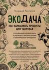 Экодача. Как выращивать продукты для здоровья. Откровенный разговор врача и садовода о жизни в деревне и органическом земледелии