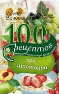 100 рецептов при гипотонии. Вкусно, полезно, душевно, целебно