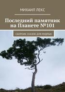 Последний памятник наПланете№101. Сборник сказок для мудрых