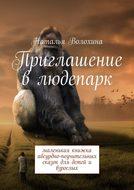 Приглашение в людепарк. Маленькая книжка абсурдно-поучительных сказок для детейи взрослых