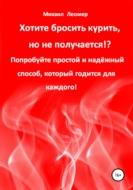 Хотите бросить курить, но не получается!? Попробуйте простой и надёжный способ, который годится для каждого!