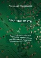 Печатные платы. Практическое пособие для студентов технических специальностей, работников сферы «радиоэлектроника»