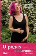 О родах – позитивно. Новый подход к беременности, родам и первым неделям после
