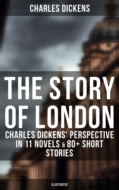 THE STORY OF LONDON: Charles Dickens\' Perspective in 11 Novels & 80+ Short Stories (Illustrated Edition)