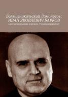 Большеникольский Ломоносов: Иван Яковлевич Барков. В воспоминаниях близких, учеников и коллег