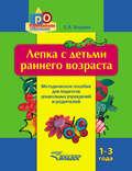 Лепка с детьми раннего возраста. 1-3 года. Методическое пособие для педагогов дошкольных учреждений и родителей
